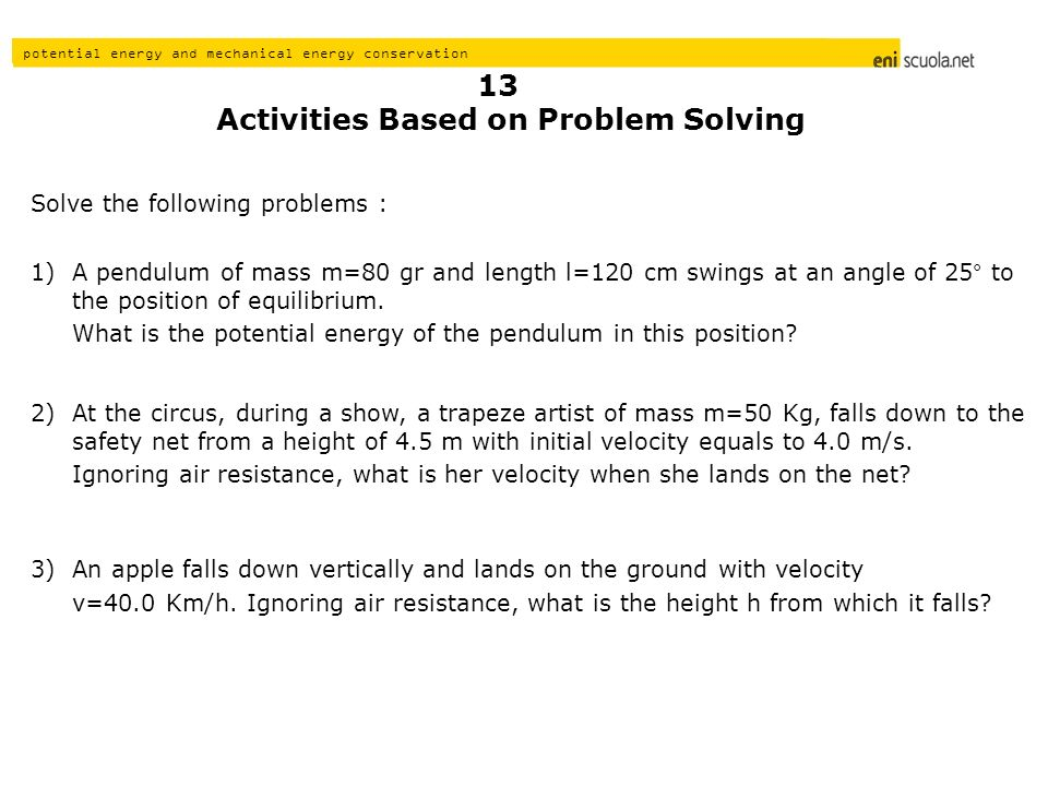 potential energy and mechanical energy conservation Activities Based on Problem Solving Solve the following problems : A pendulum of mass m=80 gr and length l=120 cm swings at an angle of 25° to the position of equilibrium.