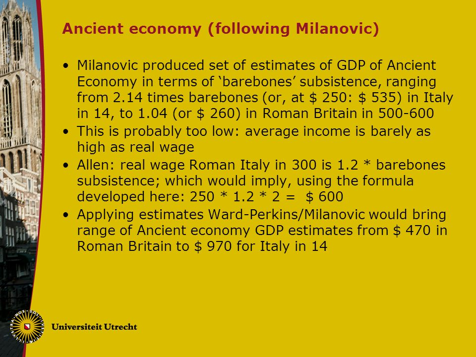 Ancient economy (following Milanovic) Milanovic produced set of estimates of GDP of Ancient Economy in terms of barebones subsistence, ranging from 2.14 times barebones (or, at $ 250: $ 535) in Italy in 14, to 1.04 (or $ 260) in Roman Britain in This is probably too low: average income is barely as high as real wage Allen: real wage Roman Italy in 300 is 1.2 * barebones subsistence; which would imply, using the formula developed here: 250 * 1.2 * 2 = $ 600 Applying estimates Ward-Perkins/Milanovic would bring range of Ancient economy GDP estimates from $ 470 in Roman Britain to $ 970 for Italy in 14