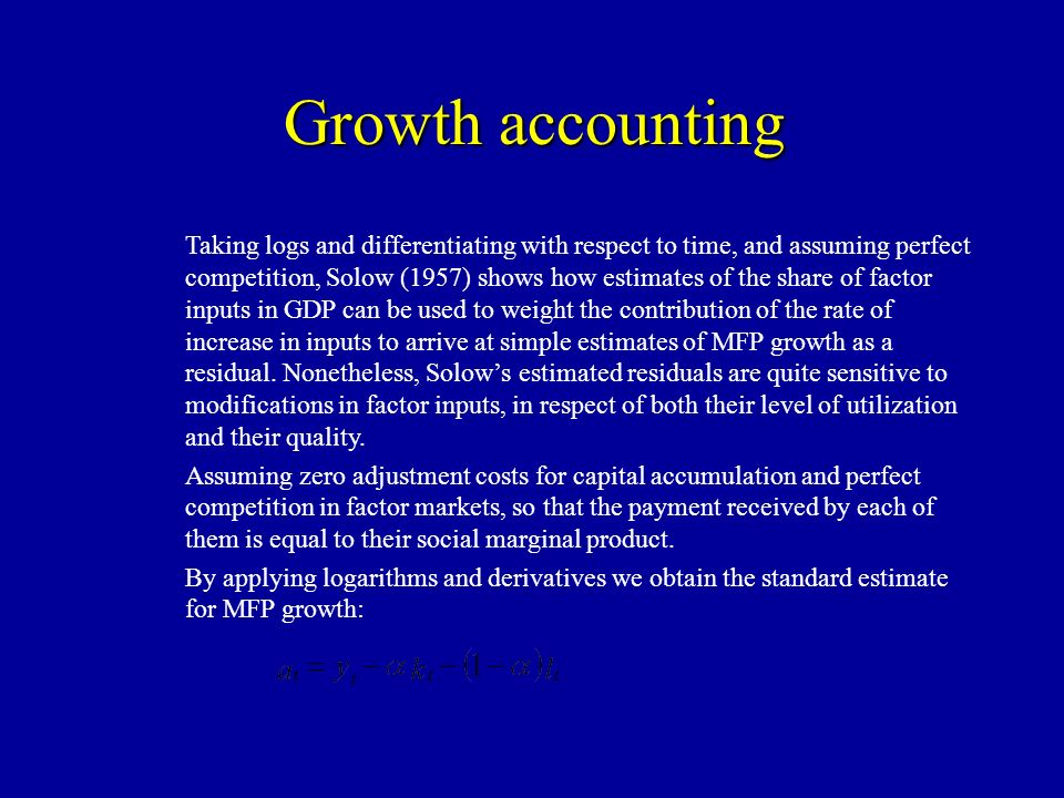 Growth accounting Taking logs and differentiating with respect to time, and assuming perfect competition, Solow (1957) shows how estimates of the share of factor inputs in GDP can be used to weight the contribution of the rate of increase in inputs to arrive at simple estimates of MFP growth as a residual.