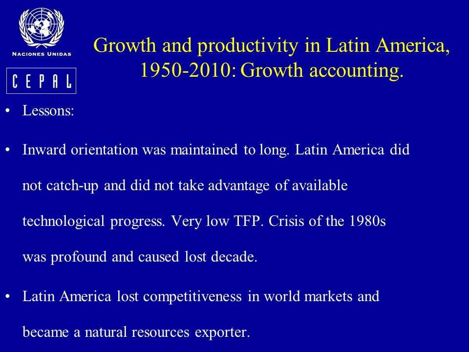 Growth and productivity in Latin America, 1950-2010: Growth accounting. Lessons: Inward orientation was maintained to long. Latin America did not catc