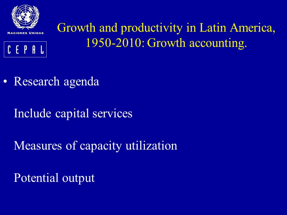 Growth and productivity in Latin America, 1950-2010: Growth accounting. Research agenda Include capital services Measures of capacity utilization Pote
