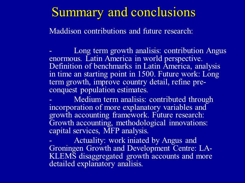 Summary and conclusions Maddison contributions and future research: -Long term growth analisis: contribution Angus enormous. Latin America in world pe