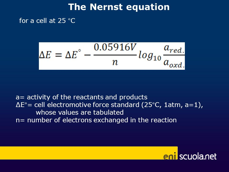 The Nernst equation for a cell at 25 °C a= activity of the reactants and products E°= cell electromotive force standard (25°C, 1atm, a=1), whose values are tabulated n= number of electrons exchanged in the reaction