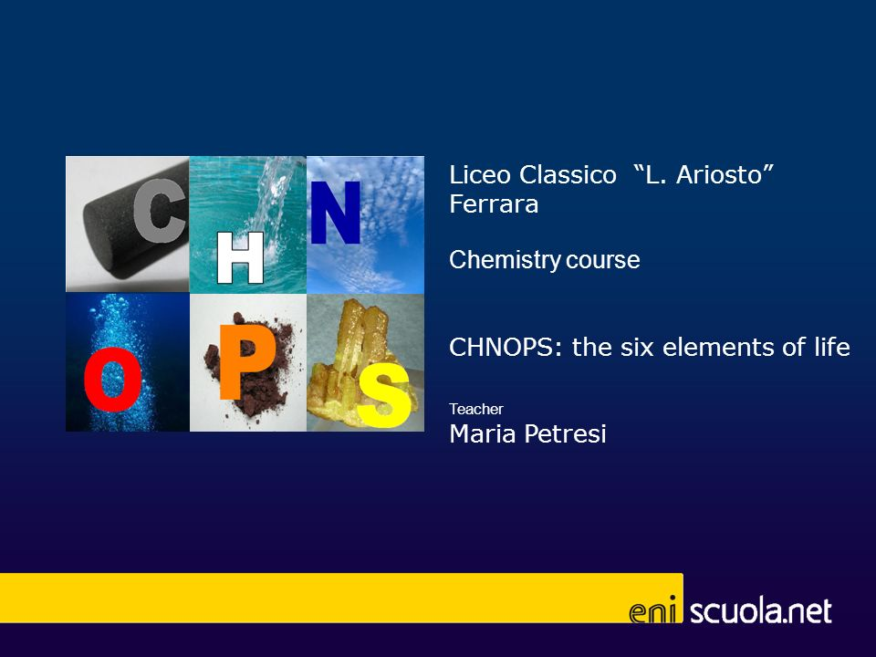 Liceo Classico L. Ariosto Ferrara Chemistry course CHNOPS: the six elements of life Teacher Maria Petresi