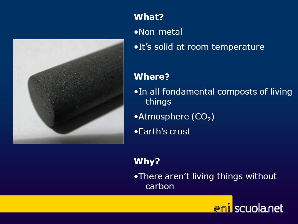 What? Non-metal Its solid at room temperature Where? In all fondamental composts of living things Atmosphere (CO 2 ) Earths crust Why? There arent liv