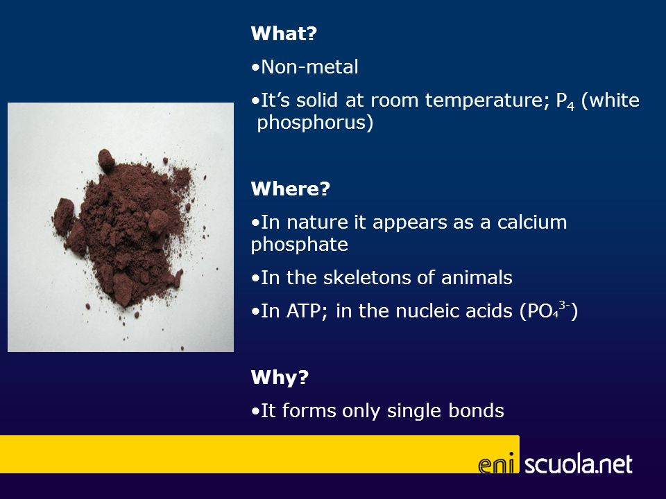 What? Non-metal Its solid at room temperature; P 4 (white phosphorus) Where? In nature it appears as a calcium phosphate In the skeletons of animals I
