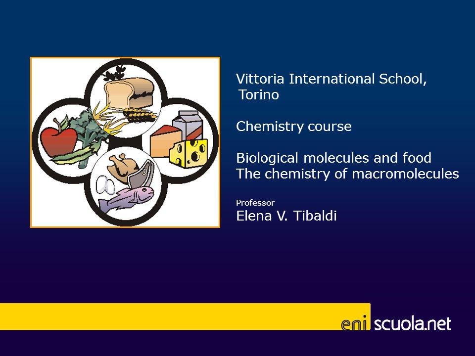 Vittoria International School, Torino Chemistry course Biological molecules and food The chemistry of macromolecules Professor Elena V. Tibaldi