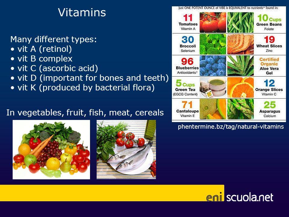 Vitamins In vegetables, fruit, fish, meat, cereals Many different types: vit A (retinol) vit B complex vit C (ascorbic acid) vit D (important for bone