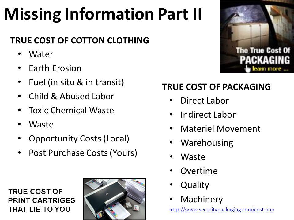 Missing Information Part II TRUE COST OF COTTON CLOTHING Water Earth Erosion Fuel (in situ & in transit) Child & Abused Labor Toxic Chemical Waste Waste Opportunity Costs (Local) Post Purchase Costs (Yours) TRUE COST OF PACKAGING Direct Labor Indirect Labor Materiel Movement Warehousing Waste Overtime Quality Machinery http://www.securitypackaging.com/cost.php TRUE COST OF PRINT CARTRIGES THAT LIE TO YOU
