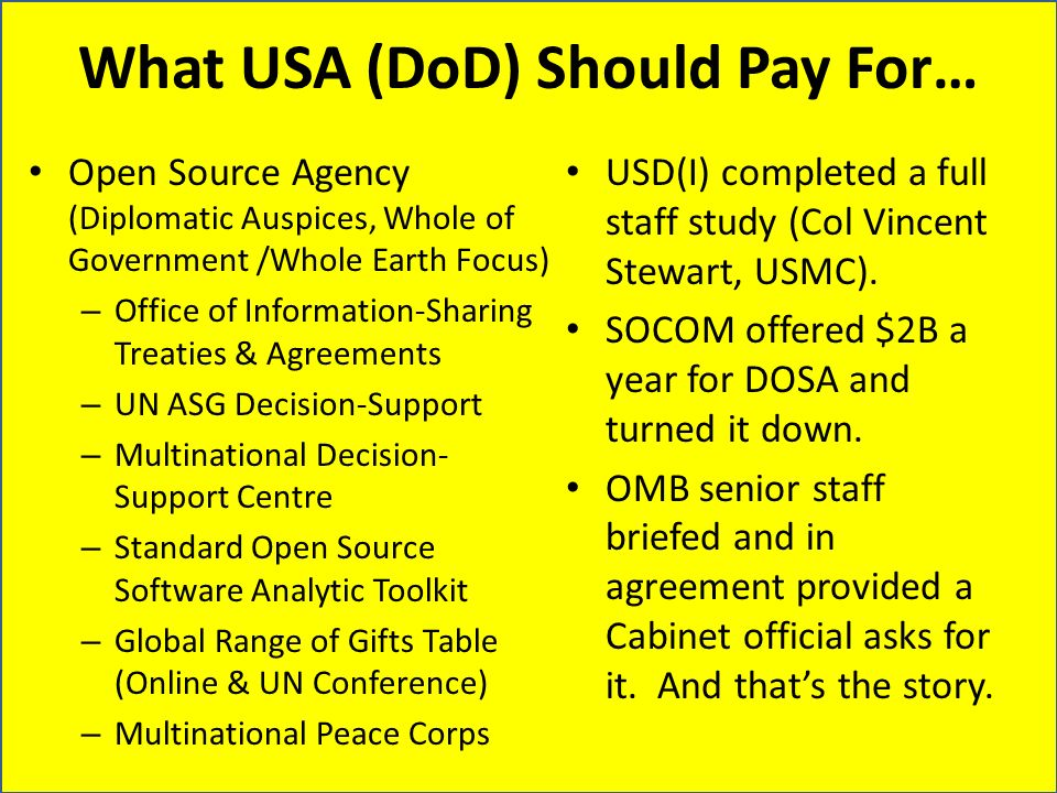 What USA (DoD) Should Pay For… Open Source Agency (Diplomatic Auspices, Whole of Government /Whole Earth Focus) – Office of Information-Sharing Treaties & Agreements – UN ASG Decision-Support – Multinational Decision- Support Centre – Standard Open Source Software Analytic Toolkit – Global Range of Gifts Table (Online & UN Conference) – Multinational Peace Corps USD(I) completed a full staff study (Col Vincent Stewart, USMC).