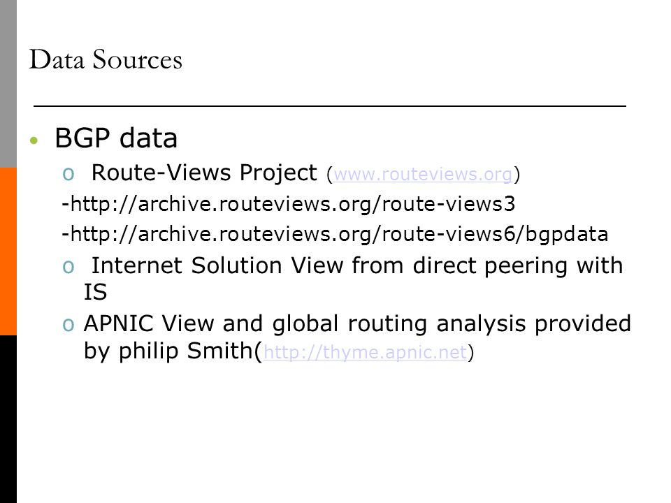 Data Sources BGP data o Route-Views Project (www.routeviews.org)www.routeviews.org -http://archive.routeviews.org/route-views3 -http://archive.routeviews.org/route-views6/bgpdata o Internet Solution View from direct peering with IS o APNIC View and global routing analysis provided by philip Smith( http://thyme.apnic.net) http://thyme.apnic.net