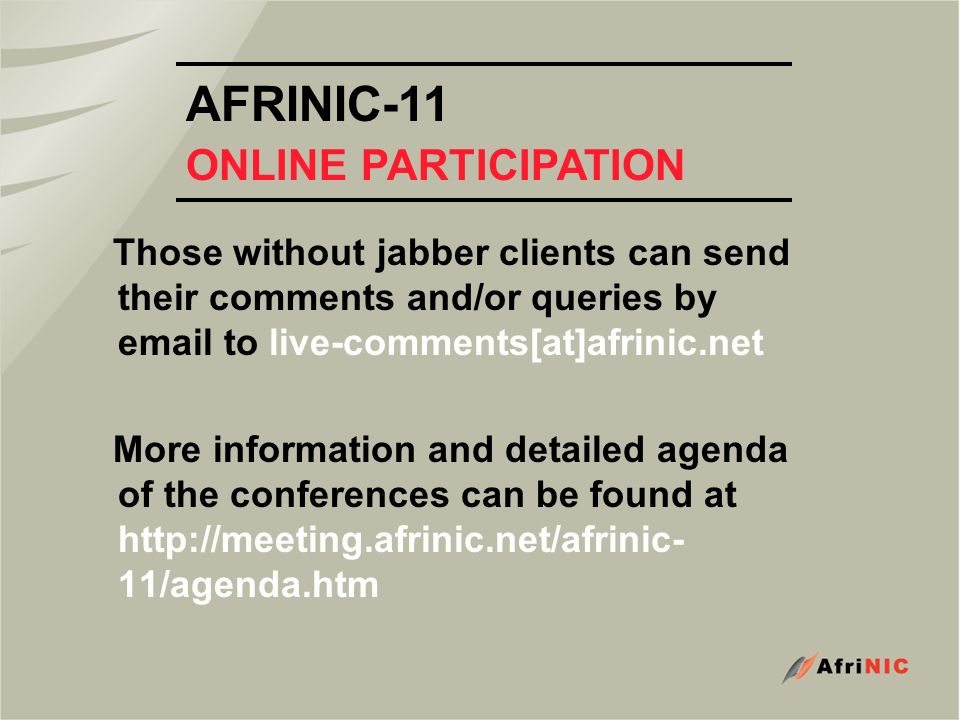 AFRINIC-11 ONLINE PARTICIPATION Those without jabber clients can send their comments and/or queries by email to live-comments[at]afrinic.net More information and detailed agenda of the conferences can be found at http://meeting.afrinic.net/afrinic- 11/agenda.htm