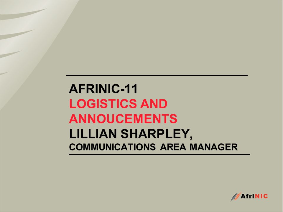 AFRINIC-11 LOGISTICS AND ANNOUCEMENTS LILLIAN SHARPLEY, COMMUNICATIONS AREA MANAGER