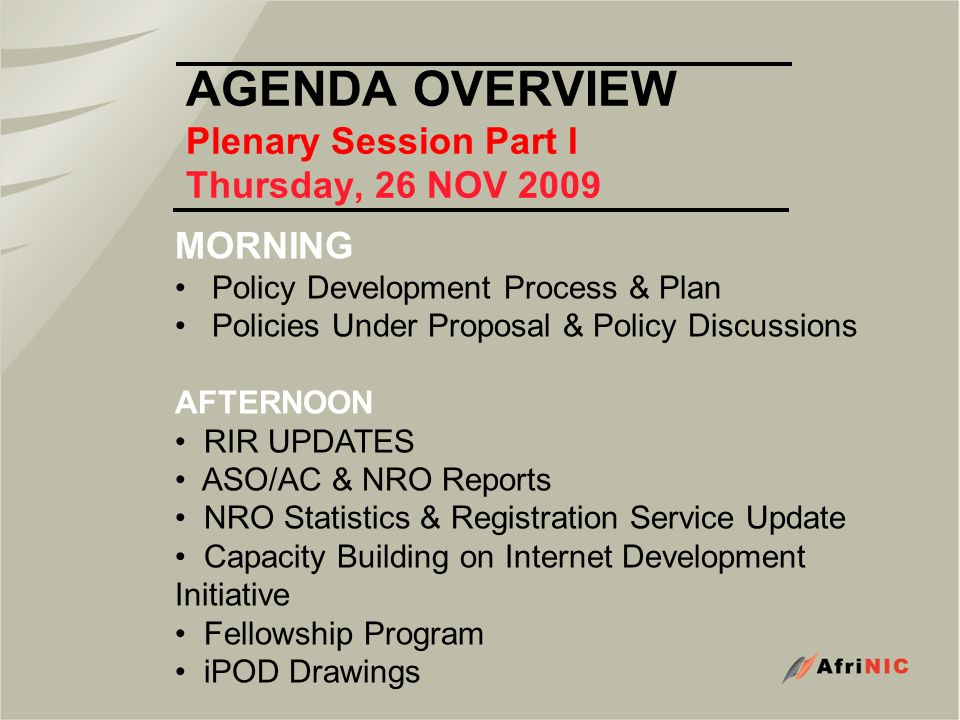 AGENDA OVERVIEW Plenary Session Part I Thursday, 26 NOV 2009 MORNING Policy Development Process & Plan Policies Under Proposal & Policy Discussions AFTERNOON RIR UPDATES ASO/AC & NRO Reports NRO Statistics & Registration Service Update Capacity Building on Internet Development Initiative Fellowship Program iPOD Drawings