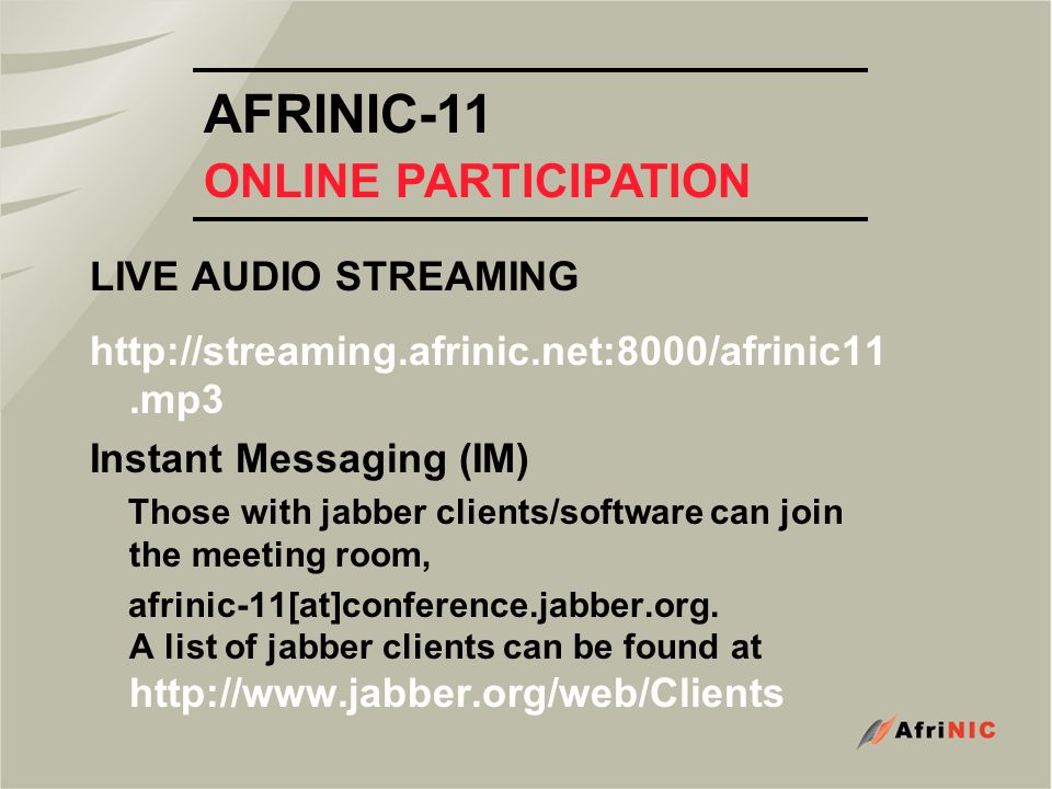 AFRINIC-11 ONLINE PARTICIPATION LIVE AUDIO STREAMING http://streaming.afrinic.net:8000/afrinic11.mp3 Instant Messaging (IM) Those with jabber clients/software can join the meeting room, afrinic-11[at]conference.jabber.org.