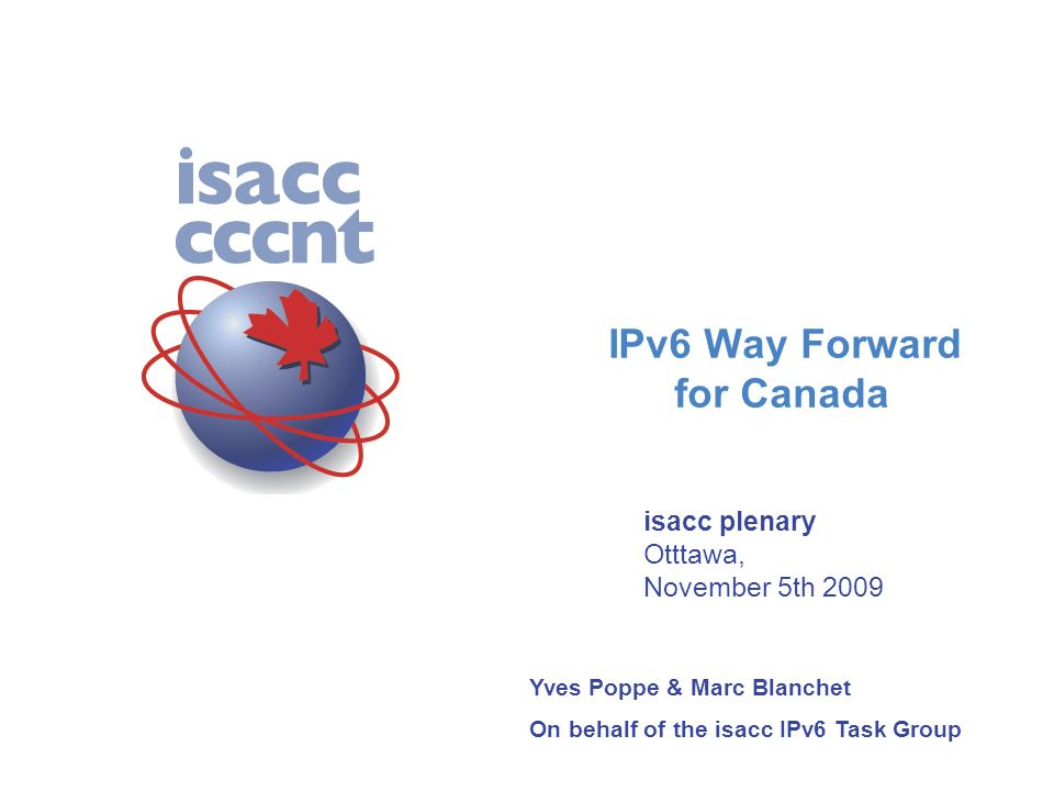 0 The following presentation was given in Ottawa on november 5th to present the results and the recommendations of the Canadian IPv6 Task Group set up in april 2009 under the auspices of isacc, the Canadian ICT Standards Advisory Committee Yves Poppe, Afrinic-11, Dakar November 24th