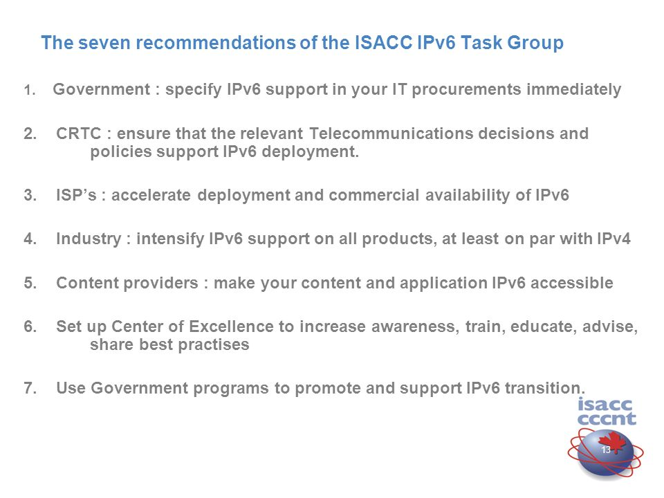 12 Canada and IPv6 : ISACC IPv6 Task Group Tasks Tasks To explore the options available in Canada regarding IPv6 deployment.