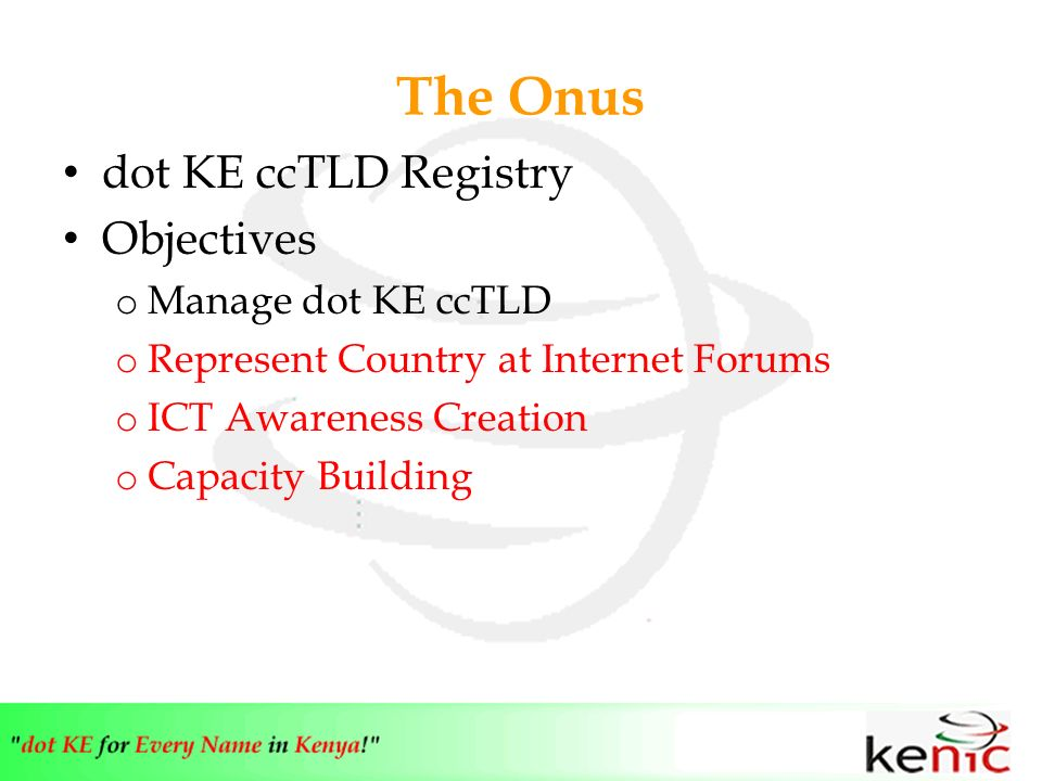 The Onus dot KE ccTLD Registry Objectives o Manage dot KE ccTLD o Represent Country at Internet Forums o ICT Awareness Creation o Capacity Building