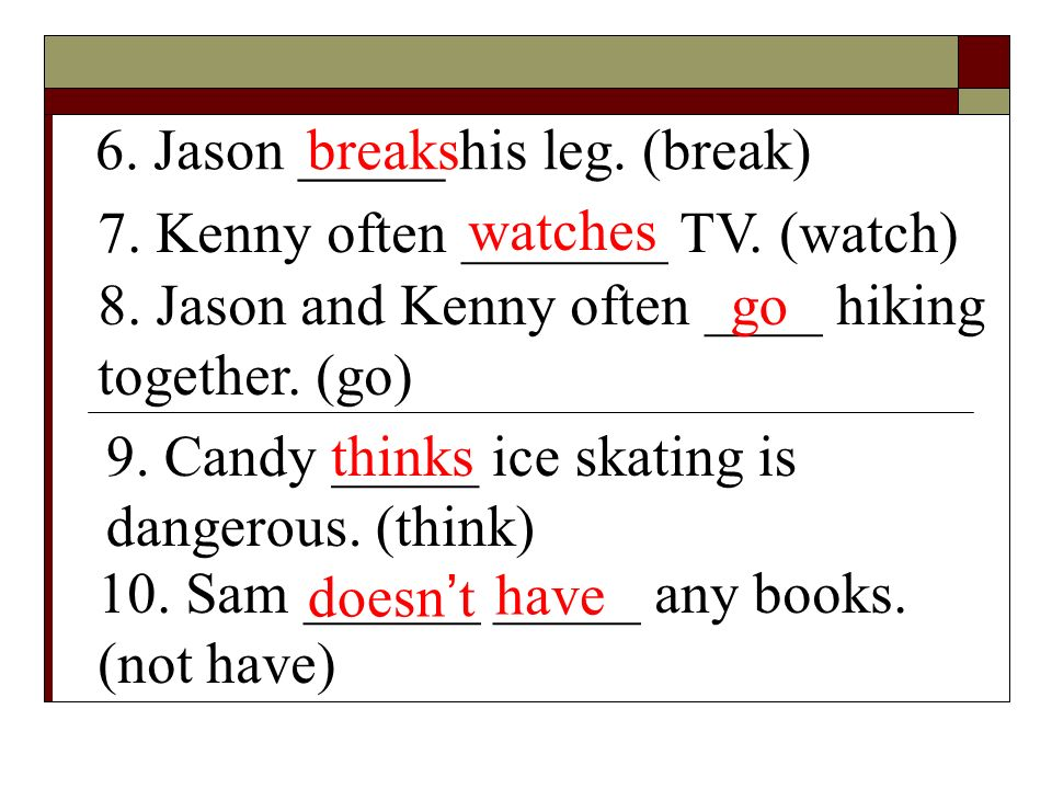 6. Jason _____ his leg. (break)breaks 7. Kenny often _______ TV. (watch) watches 8. Jason and Kenny often ____ hiking together. (go) go 9. Candy _____