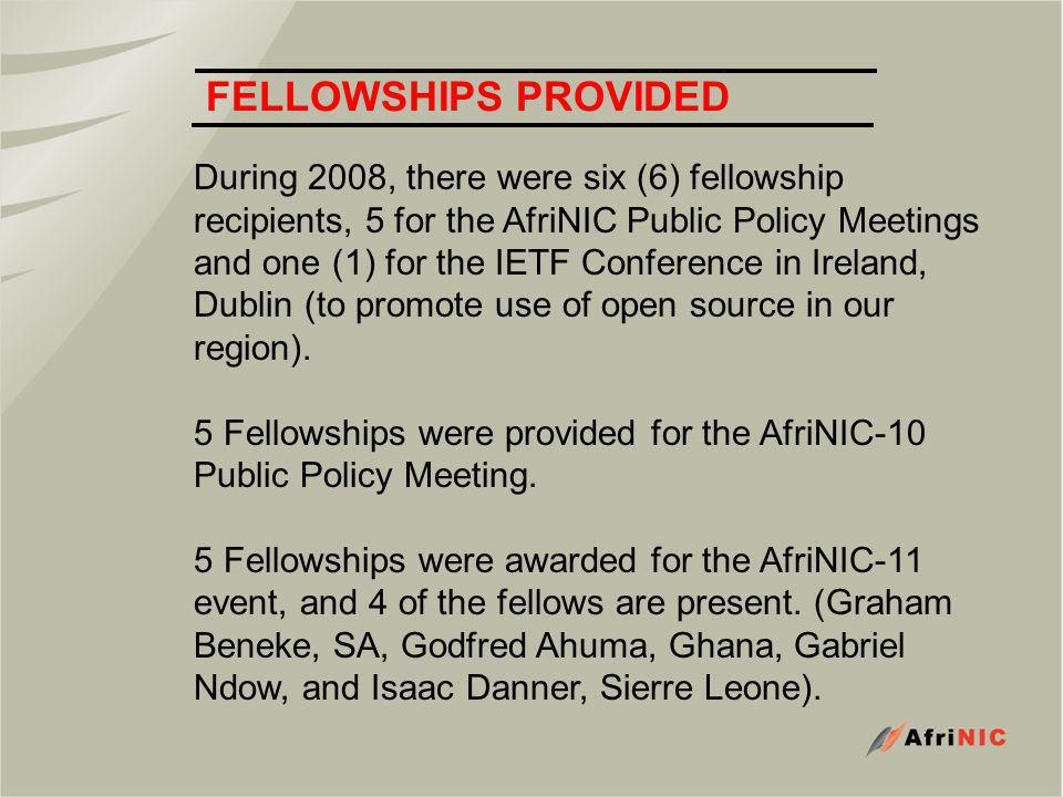 FELLOWSHIPS PROVIDED During 2008, there were six (6) fellowship recipients, 5 for the AfriNIC Public Policy Meetings and one (1) for the IETF Conference in Ireland, Dublin (to promote use of open source in our region).