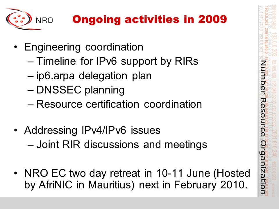 Ongoing activities in 2009 Ongoing activities in 2009 Engineering coordination –Timeline for IPv6 support by RIRs –ip6.arpa delegation plan –DNSSEC planning –Resource certification coordination Addressing IPv4/IPv6 issues –Joint RIR discussions and meetings NRO EC two day retreat in 10-11 June (Hosted by AfriNIC in Mauritius) next in February 2010.