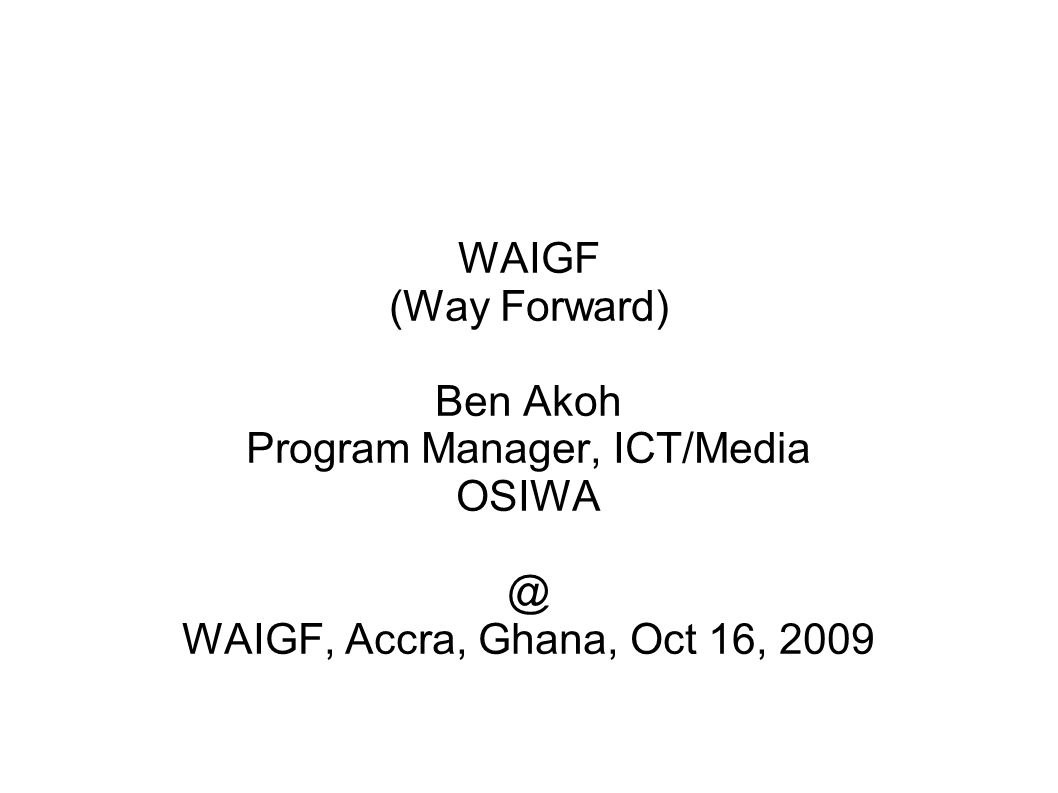 WAIGF (Way Forward) Ben Akoh Program Manager, ICT/Media OSIWA @ WAIGF, Accra, Ghana, Oct 16, 2009