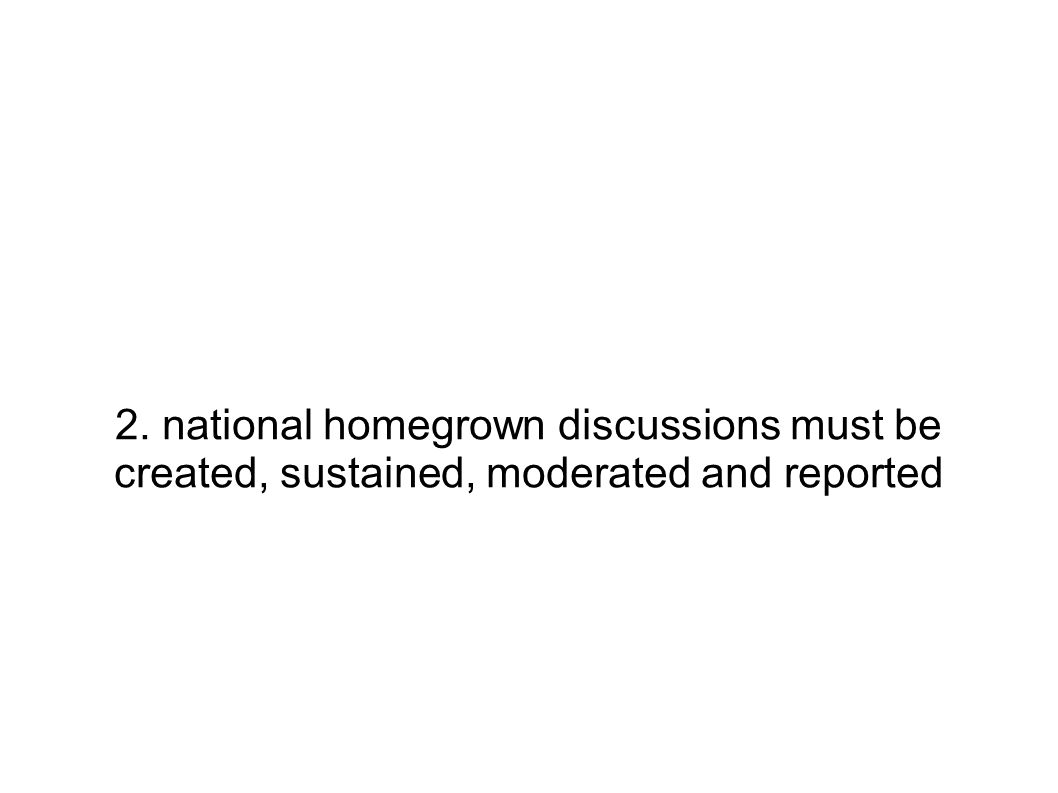 2. national homegrown discussions must be created, sustained, moderated and reported