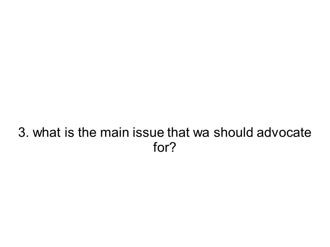 3. what is the main issue that wa should advocate for?