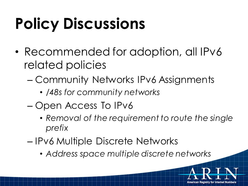 Policy Discussions Recommended for adoption, all IPv6 related policies – Community Networks IPv6 Assignments /48s for community networks – Open Access To IPv6 Removal of the requirement to route the single prefix – IPv6 Multiple Discrete Networks Address space multiple discrete networks