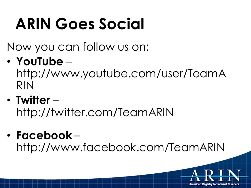 ARIN Goes Social Now you can follow us on: YouTube – http://www.youtube.com/user/TeamA RIN Twitter – http://twitter.com/TeamARIN Facebook – http://www.facebook.com/TeamARIN