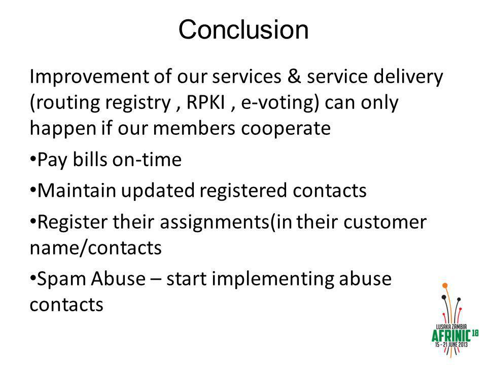 Conclusion Improvement of our services & service delivery (routing registry, RPKI, e-voting) can only happen if our members cooperate Pay bills on-time Maintain updated registered contacts Register their assignments(in their customer name/contacts Spam Abuse – start implementing abuse contacts