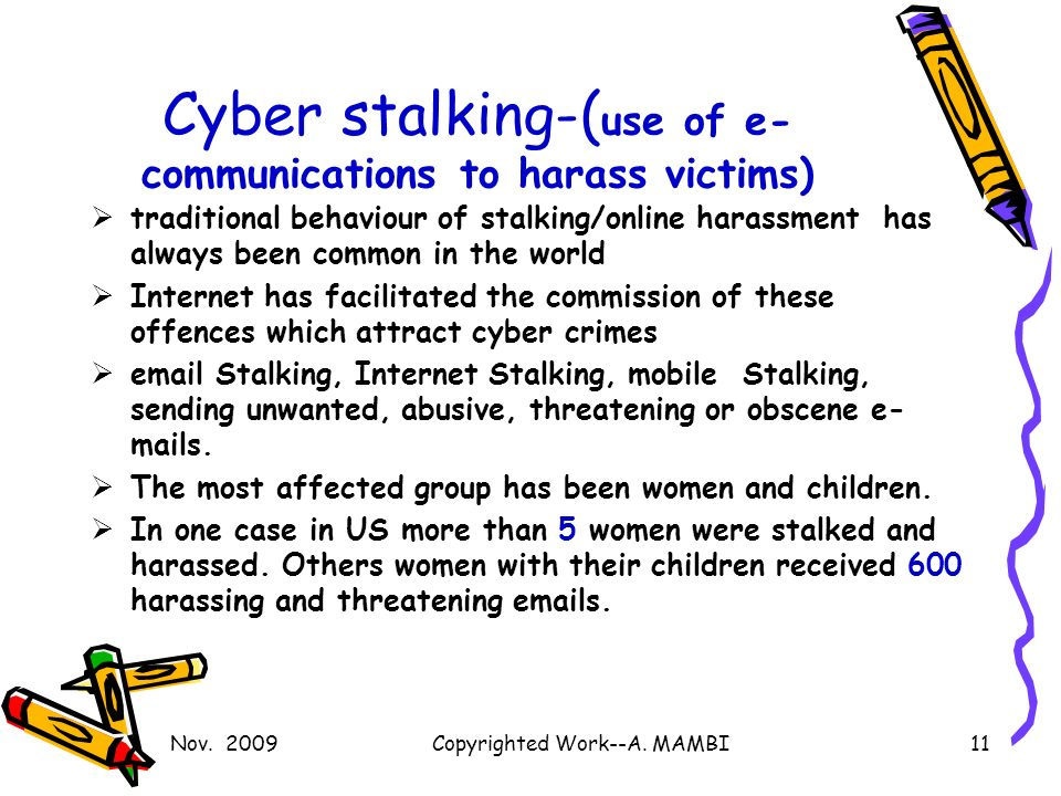 Cyber stalking-( use of e- communications to harass victims) traditional behaviour of stalking/online harassment has always been common in the world Internet has facilitated the commission of these offences which attract cyber crimes email Stalking, Internet Stalking, mobile Stalking, sending unwanted, abusive, threatening or obscene e- mails.