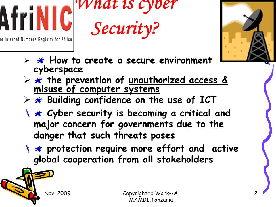 Nov. 2009Copyrighted Work--A. MAMBI,Tanzania 2 What is cyber Security? How to create a secure environment cyberspace the prevention of unauthorized ac