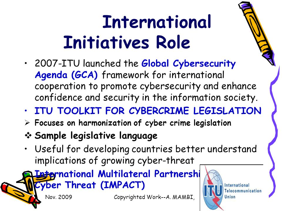 International Initiatives Role 2007-ITU launched the Global Cybersecurity Agenda (GCA) framework for international cooperation to promote cybersecurity and enhance confidence and security in the information society.