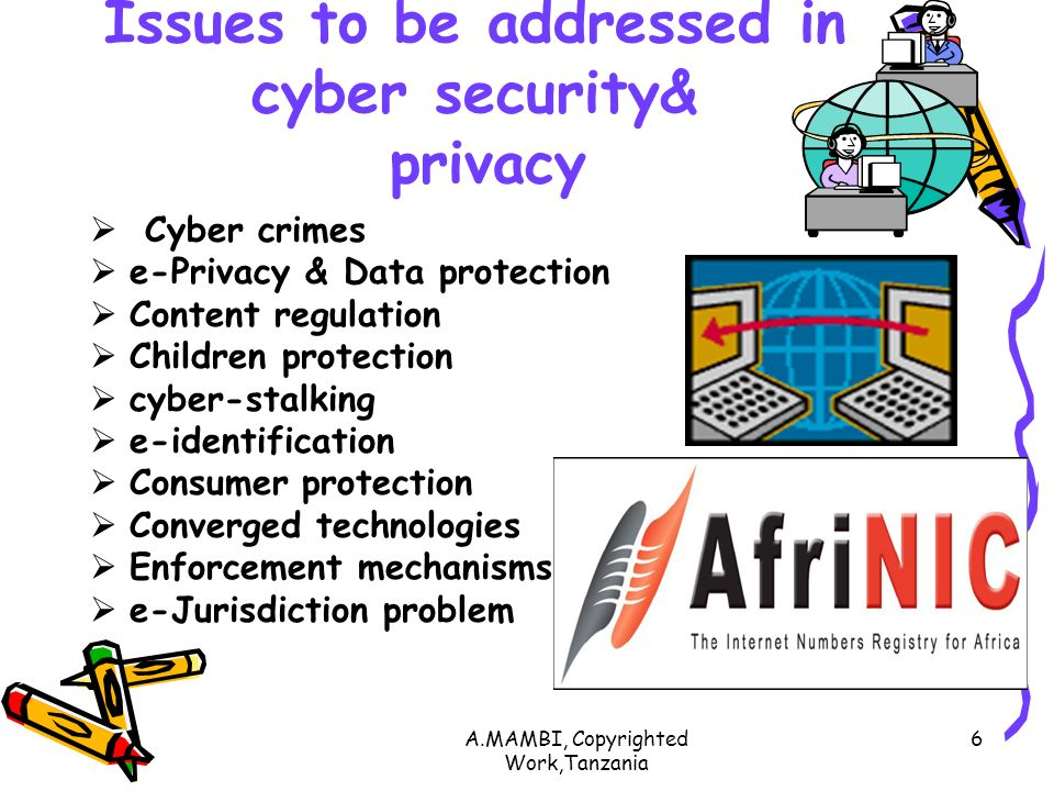 A.MAMBI, Copyrighted Work,Tanzania 6 Issues to be addressed in cyber security& privacy Cyber crimes e-Privacy & Data protection Content regulation Children protection cyber-stalking e-identification Consumer protection Converged technologies Enforcement mechanisms e-Jurisdiction problem