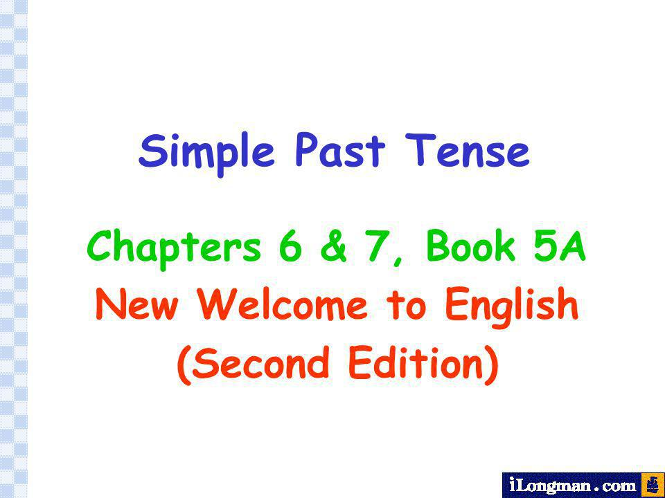 Simple Past Tense Chapters 6 & 7, Book 5A New Welcome to English (Second Edition)