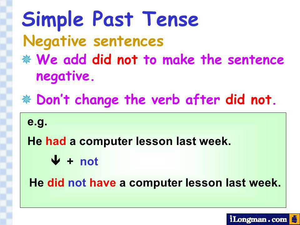 Simple Past Tense We add did not to make the sentence negative. Dont change the verb after did not. Negative sentences e.g. He had a computer lesson l