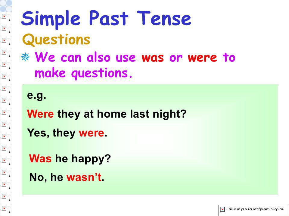 Simple Past Tense Questions e.g. Were they at home last night? Yes, they were. Was he happy? No, he wasnt. We can also use was or were to make questio