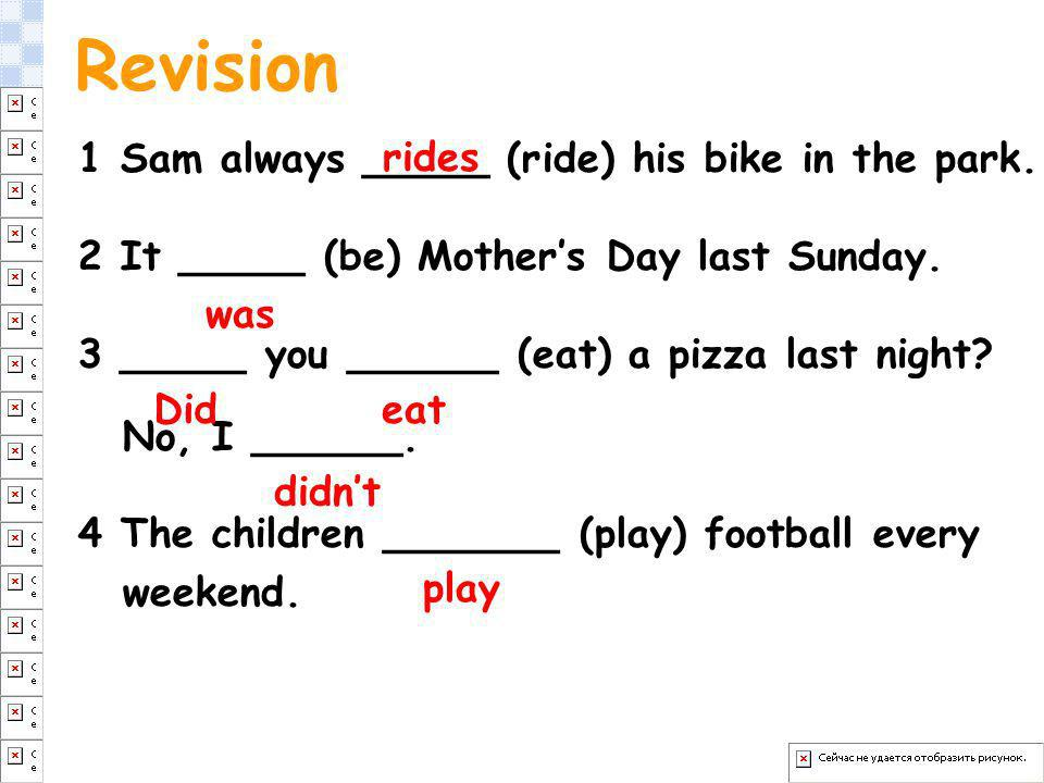 1 Sam always _____ (ride) his bike in the park. 2 It _____ (be) Mothers Day last Sunday. 3 _____ you ______ (eat) a pizza last night? No, I ______. 4