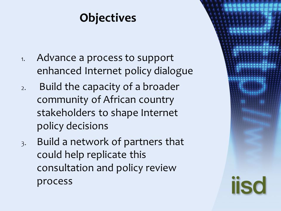 Objectives 1. Advance a process to support enhanced Internet policy dialogue 2. Build the capacity of a broader community of African country stakehold