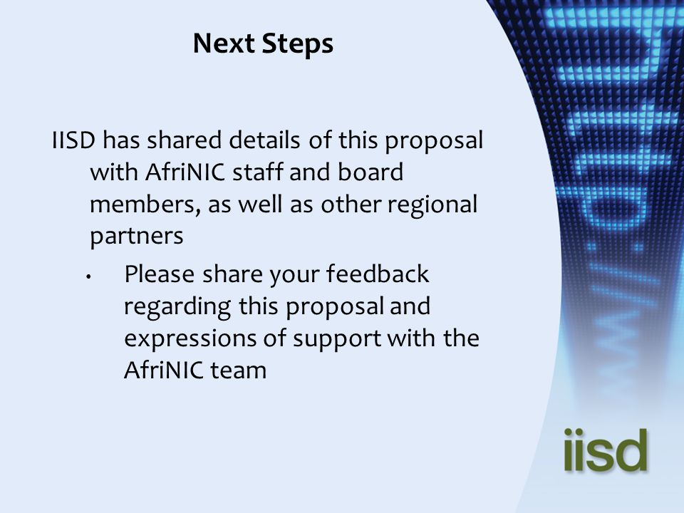 Next Steps IISD has shared details of this proposal with AfriNIC staff and board members, as well as other regional partners Please share your feedbac