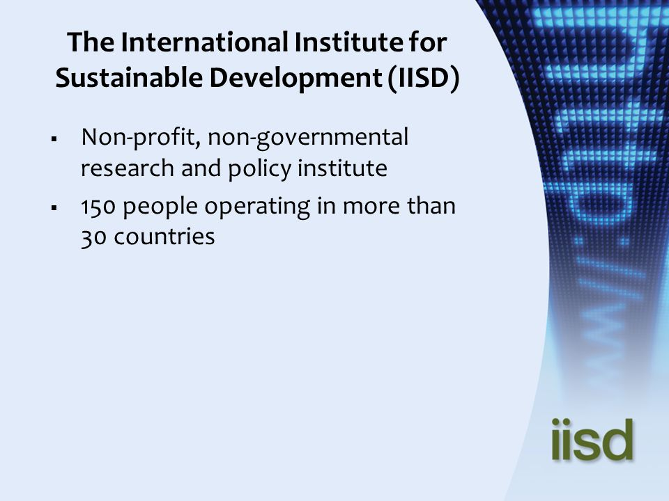 The International Institute for Sustainable Development (IISD) Non-profit, non-governmental research and policy institute 150 people operating in more