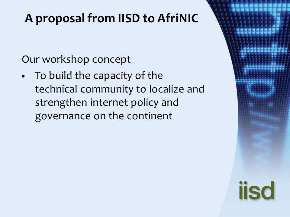 A proposal from IISD to AfriNIC Our workshop concept To build the capacity of the technical community to localize and strengthen internet policy and governance on the continent