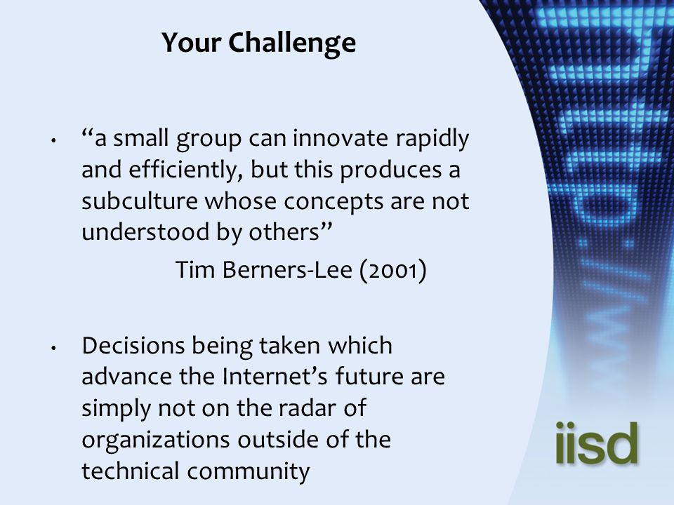 Your Challenge a small group can innovate rapidly and efficiently, but this produces a subculture whose concepts are not understood by others Tim Berners-Lee (2001) Decisions being taken which advance the Internets future are simply not on the radar of organizations outside of the technical community