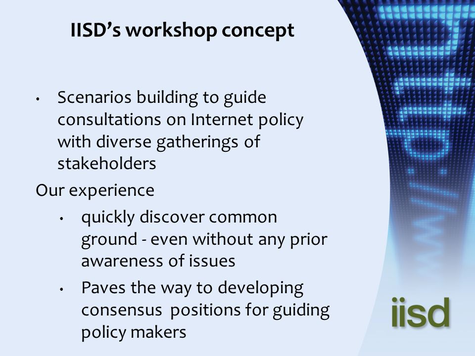 IISDs workshop concept Scenarios building to guide consultations on Internet policy with diverse gatherings of stakeholders Our experience quickly discover common ground - even without any prior awareness of issues Paves the way to developing consensus positions for guiding policy makers