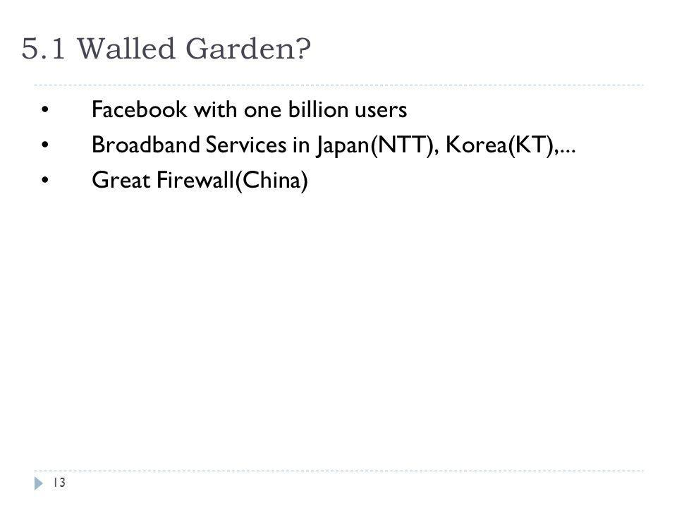 5.1 Walled Garden? Facebook with one billion users Broadband Services in Japan(NTT), Korea(KT),... Great Firewall(China) 13