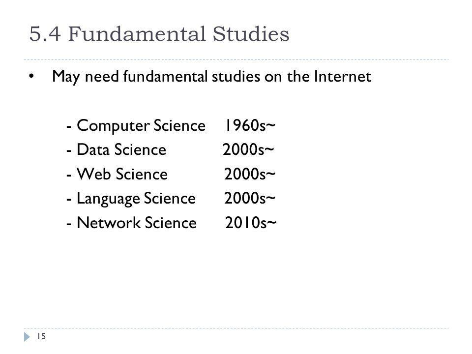 5.4 Fundamental Studies May need fundamental studies on the Internet - Computer Science 1960s~ - Data Science 2000s~ - Web Science 2000s~ - Language S
