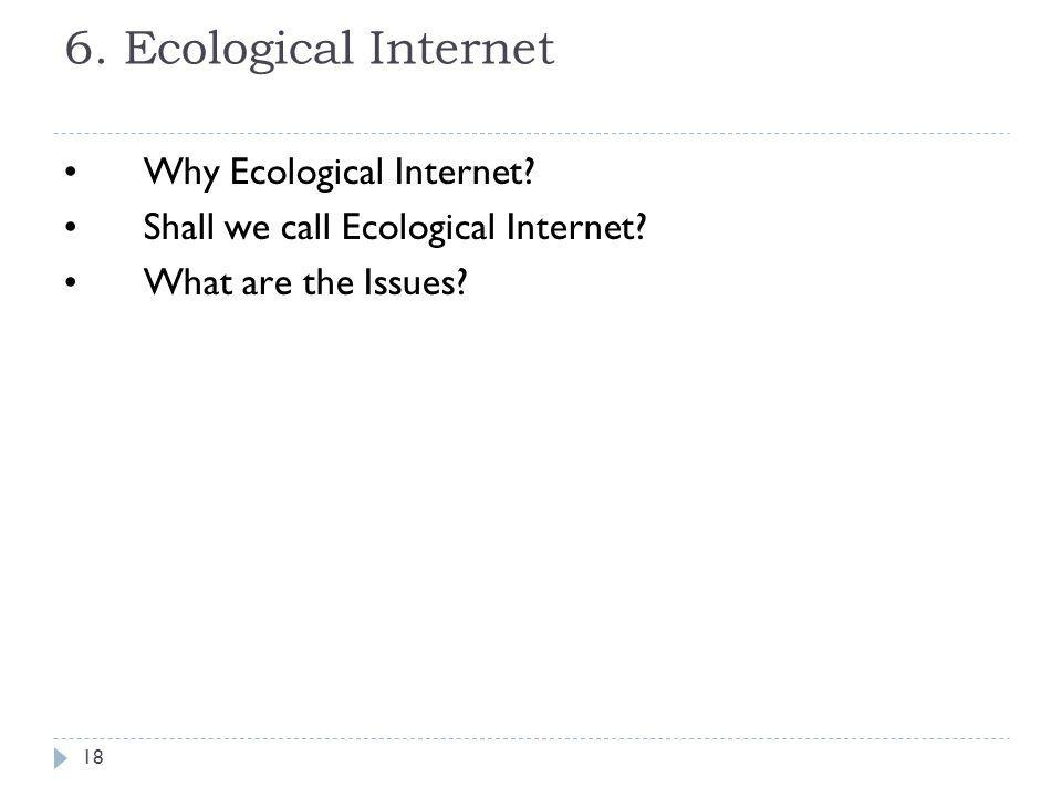 6. Ecological Internet Why Ecological Internet? Shall we call Ecological Internet? What are the Issues? 18