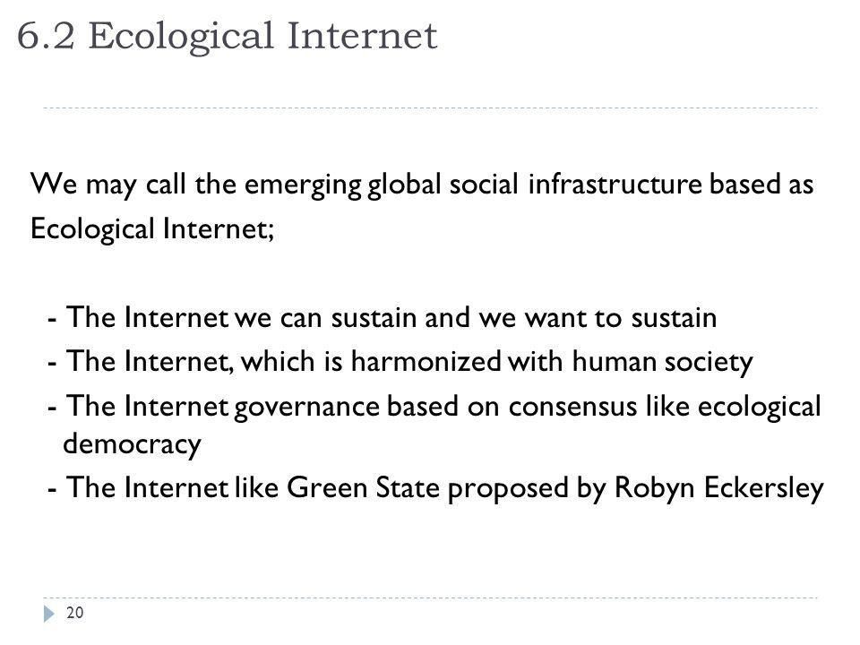6.2 Ecological Internet We may call the emerging global social infrastructure based as Ecological Internet; - The Internet we can sustain and we want