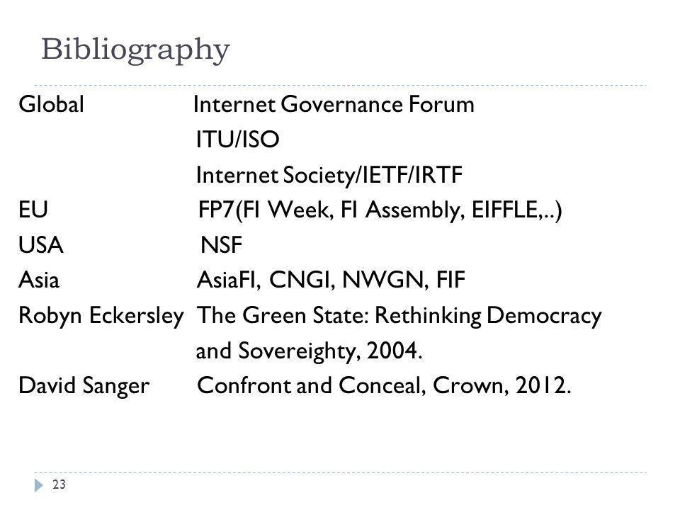 Bibliography Global Internet Governance Forum ITU/ISO Internet Society/IETF/IRTF EU FP7(FI Week, FI Assembly, EIFFLE,..) USA NSF Asia AsiaFI, CNGI, NWGN, FIF Robyn Eckersley The Green State: Rethinking Democracy and Sovereighty, 2004.